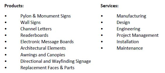 Products Services Pylon & Monument Signs Wall Signs Channel Letters Readerboards Electronic Message Boards Architectural elements Awnings and Canopies Directional and Wayfinding Signage Replacement Faces & Parts Manufacturing Design Engineering Project Management Installation Maintenance